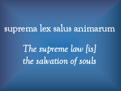 suprema lex salus animarum: The supreme law [is] the salvation of souls